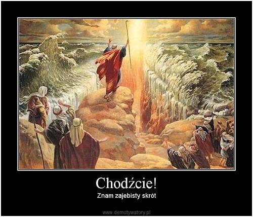 """Często, gdy człowiek znajdzie drogę na skróty do swojej """"Ziemi Obiecanej"""", czuje się, jakby miał Boga po swojej stronie, a w połowie drogi i tak kończy jak Egipcjanie..."""